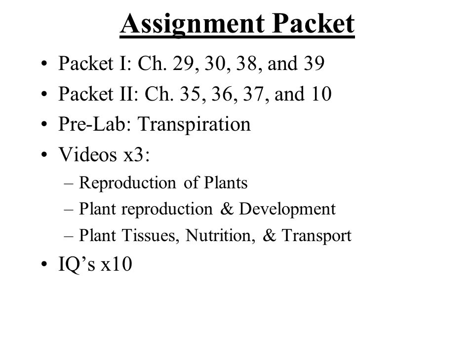 Assignment Packet Packet I: Ch. 29, 30, 38, and 39 Packet II: Ch. 35, 36, 37, and 10 Pre-Lab: Transpiration Videos x3: –Reproduction of Plants –Plant