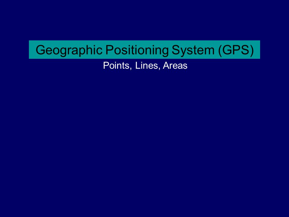 Geographic Positioning System (GPS) Points, Lines, Areas