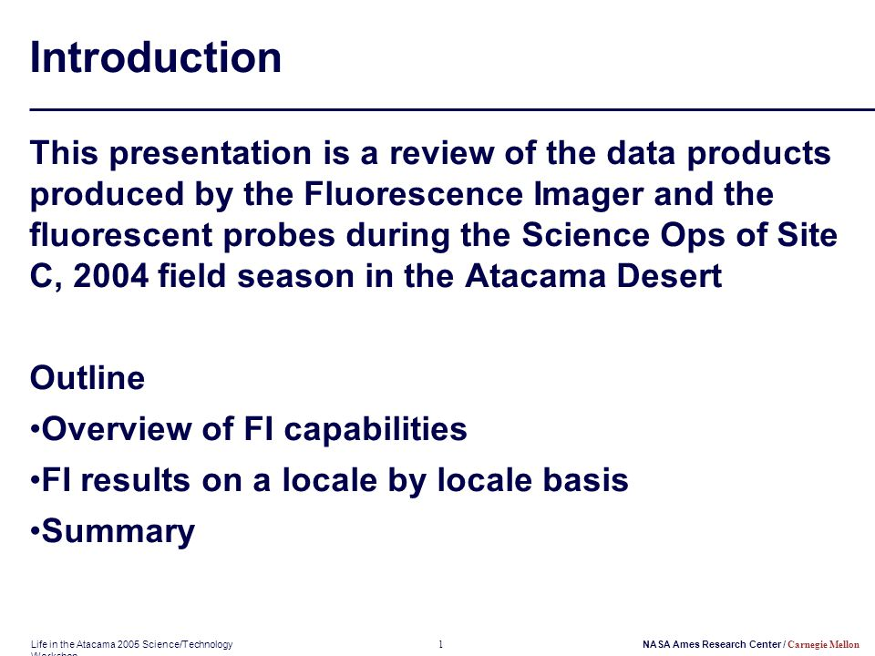 Life in the Atacama 2005 Science/Technology Workshop 1NASA Ames Research Center / Carnegie Mellon Introduction This presentation is a review of the data products produced by the Fluorescence Imager and the fluorescent probes during the Science Ops of Site C, 2004 field season in the Atacama Desert Outline Overview of FI capabilities FI results on a locale by locale basis Summary