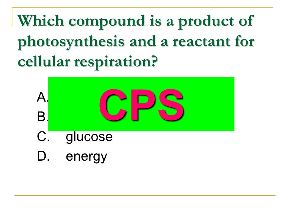 Which compound is a product of photosynthesis and a reactant for cellular respiration? A.carbon dioxide B.water C.glucose D.energy CPS