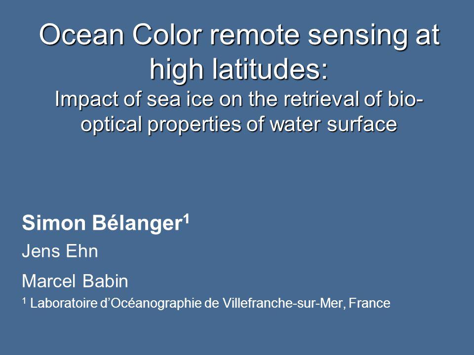 Ocean Color remote sensing at high latitudes: Impact of sea ice on the retrieval of bio- optical properties of water surface Simon Bélanger 1 Jens Ehn Marcel Babin 1 Laboratoire d'Océanographie de Villefranche-sur-Mer, France