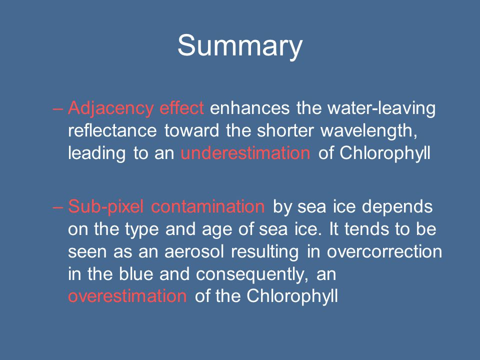 Summary –Adjacency effect enhances the water-leaving reflectance toward the shorter wavelength, leading to an underestimation of Chlorophyll –Sub-pixel contamination by sea ice depends on the type and age of sea ice.