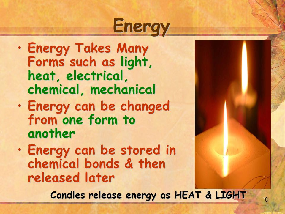 6 Energy Energy Takes Many Forms such as light, heat, electrical, chemical, mechanicalEnergy Takes Many Forms such as light, heat, electrical, chemical, mechanical Energy can be changed from one form to anotherEnergy can be changed from one form to another Energy can be stored in chemical bonds & then released laterEnergy can be stored in chemical bonds & then released later Candles release energy as HEAT & LIGHT