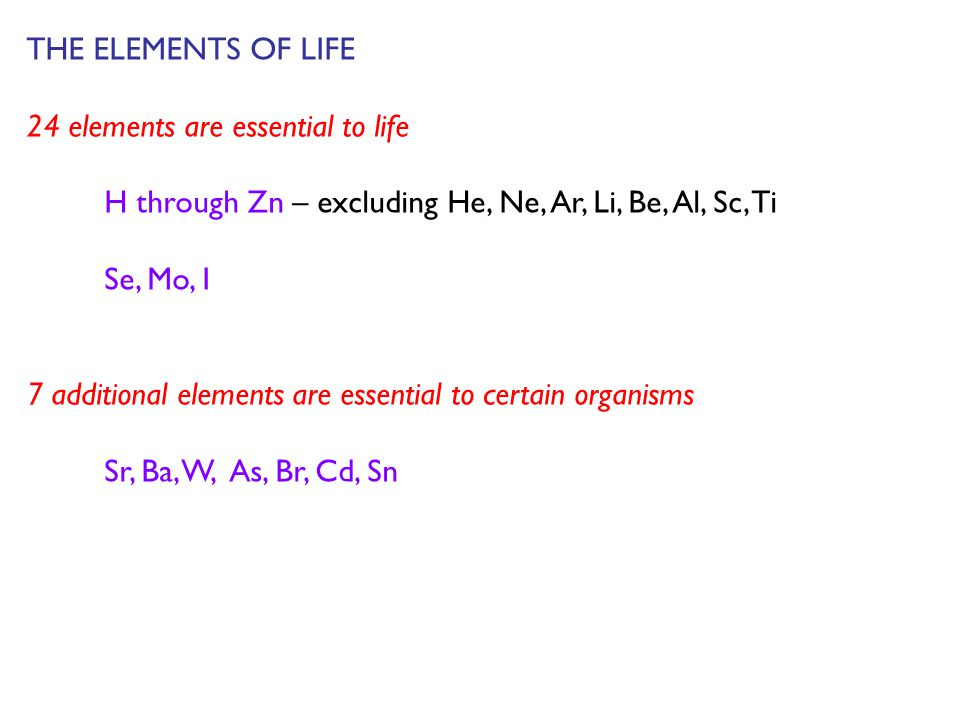 THE ELEMENTS OF LIFE 24 elements are essential to life H through Zn – excluding He, Ne, Ar, Li, Be, Al, Sc, Ti Se, Mo, I 7 additional elements are ess