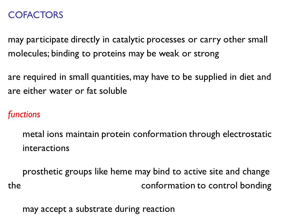 COFACTORS may participate directly in catalytic processes or carry other small molecules; binding to proteins may be weak or strong are required in small quantities, may have to be supplied in diet and are either water or fat soluble functions metal ions maintain protein conformation through electrostatic interactions prosthetic groups like heme may bind to active site and change the conformation to control bonding may accept a substrate during reaction