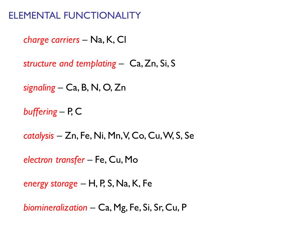 ELEMENTAL FUNCTIONALITY charge carriers – Na, K, Cl structure and templating – Ca, Zn, Si, S signaling – Ca, B, N, O, Zn buffering – P, C catalysis – Zn, Fe, Ni, Mn, V, Co, Cu, W, S, Se electron transfer – Fe, Cu, Mo energy storage – H, P, S, Na, K, Fe biomineralization – Ca, Mg, Fe, Si, Sr, Cu, P
