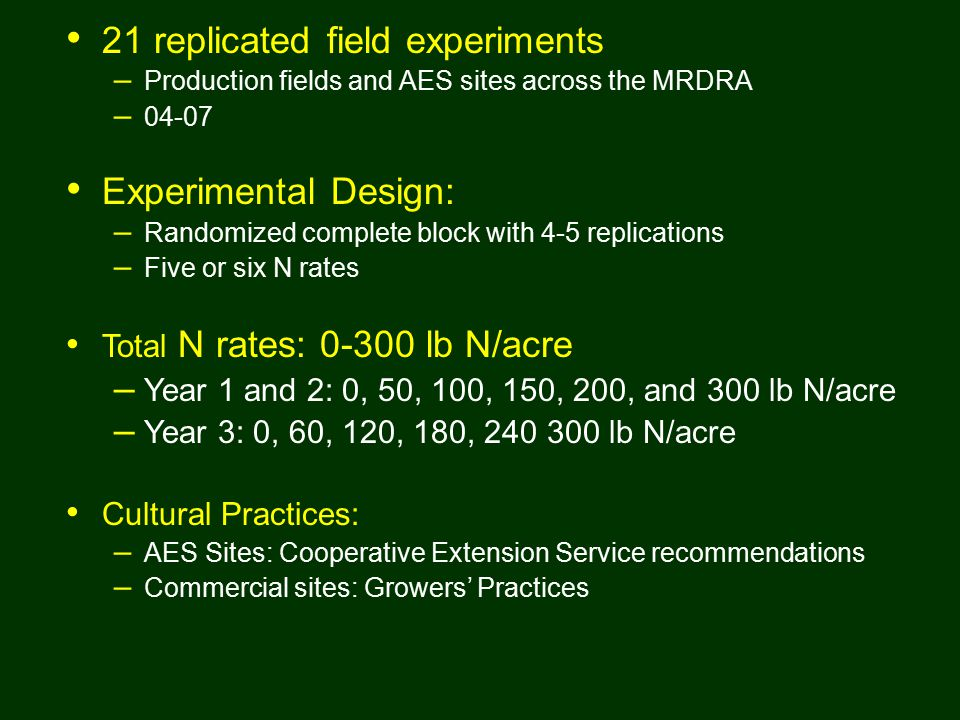 Research Approach 21 replicated field experiments – Production fields and AES sites across the MRDRA – 04-07 Experimental Design: – Randomized complete block with 4-5 replications – Five or six N rates Total N rates: 0-300 lb N/acre – Year 1 and 2: 0, 50, 100, 150, 200, and 300 lb N/acre – Year 3: 0, 60, 120, 180, 240 300 lb N/acre Cultural Practices: – AES Sites: Cooperative Extension Service recommendations – Commercial sites: Growers' Practices