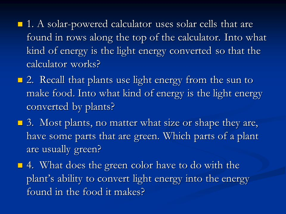 1. A solar-powered calculator uses solar cells that are found in rows along the top of the calculator. Into what kind of energy is the light energy co