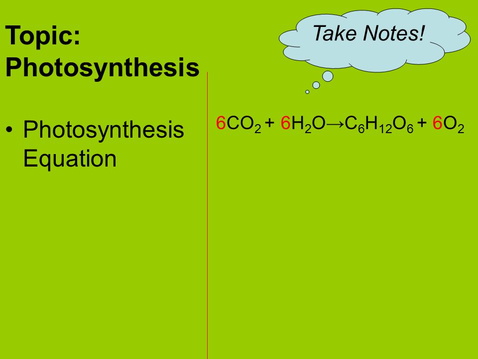 The general equation for photosynthesis is written as: 6CO 2 + 6H 2 O→C 6 H 12 O 6 + 6O 2 Carbon Dioxide + Water Glucose + Oxygen