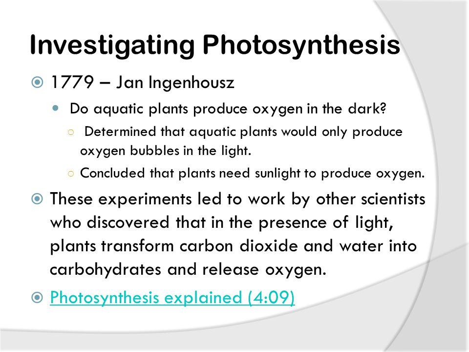 Investigating Photosynthesis  1779 – Jan Ingenhousz Do aquatic plants produce oxygen in the dark.