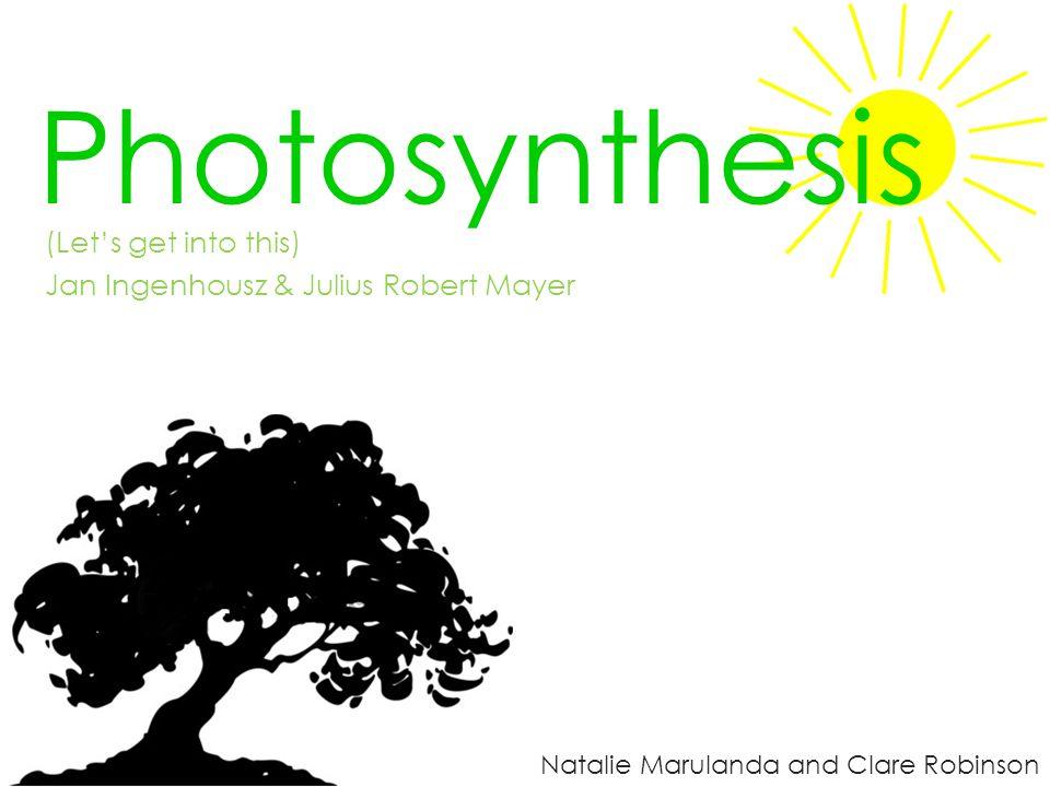 Photosynthesis Natalie Marulanda and Clare Robinson (Let's get into this) Jan Ingenhousz & Julius Robert Mayer