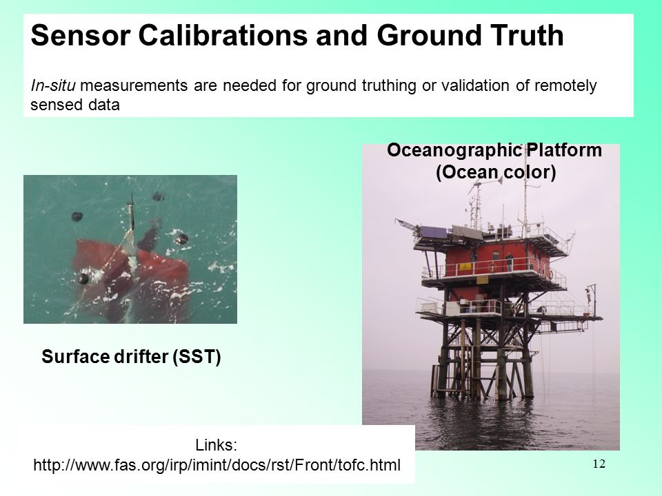 12 Sensor Calibrations and Ground Truth In-situ measurements are needed for ground truthing or validation of remotely sensed data Links: http://www.fas.org/irp/imint/docs/rst/Front/tofc.html Surface drifter (SST) Oceanographic Platform (Ocean color)