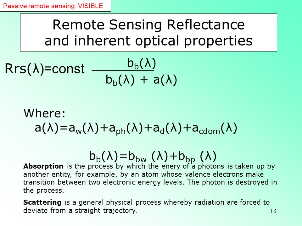 16 Remote Sensing Reflectance and inherent optical properties b b (λ) b b (λ) + a(λ) Where: a(λ)=a w (λ)+a ph (λ)+a d (λ)+a cdom (λ) b b (λ)=b bw (λ)+b bp (λ) Passive remote sensing: VISIBLE Absorption is the process by which the enery of a photons is taken up by another entity, for example, by an atom whose valence electrons make transition between two electronic energy levels.