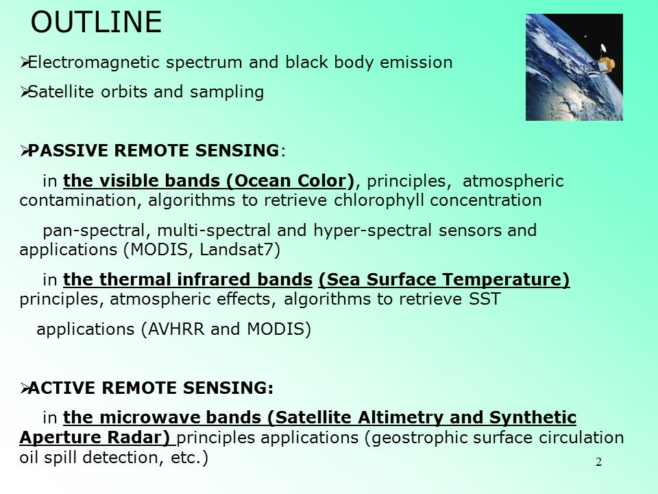 2 OUTLINE  Electromagnetic spectrum and black body emission  Satellite orbits and sampling  PASSIVE REMOTE SENSING: in the visible bands (Ocean Color), principles, atmospheric contamination, algorithms to retrieve chlorophyll concentration pan-spectral, multi-spectral and hyper-spectral sensors and applications (MODIS, Landsat7) in the thermal infrared bands (Sea Surface Temperature) principles, atmospheric effects, algorithms to retrieve SST applications (AVHRR and MODIS)  ACTIVE REMOTE SENSING: in the microwave bands (Satellite Altimetry and Synthetic Aperture Radar) principles applications (geostrophic surface circulation oil spill detection, etc.)