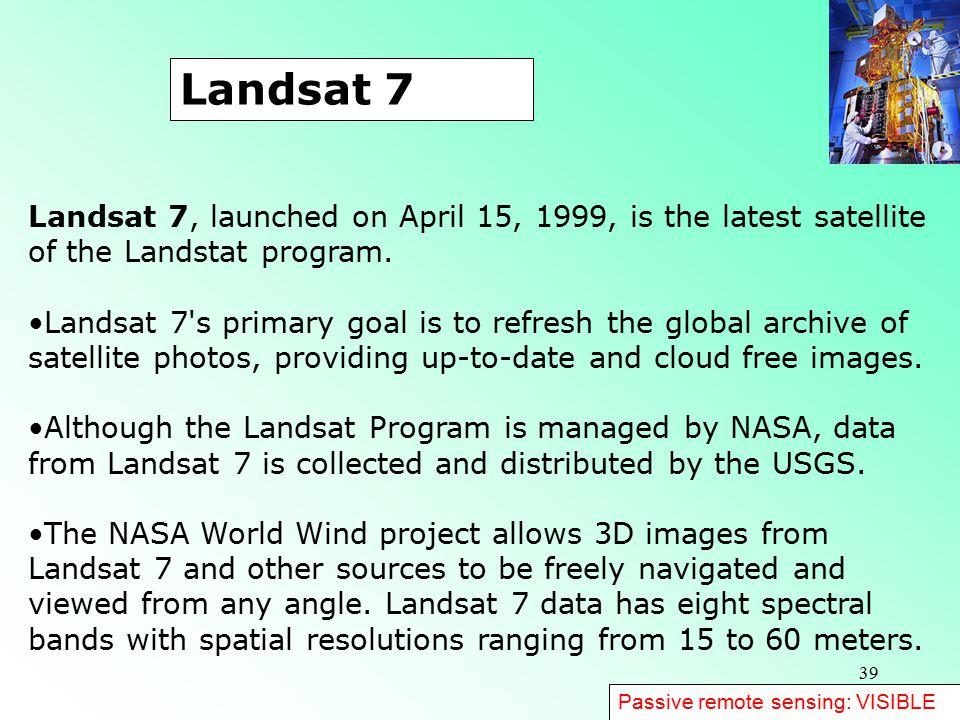 39 Landsat 7, launched on April 15, 1999, is the latest satellite of the Landstat program.