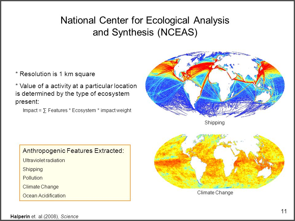 11 National Center for Ecological Analysis and Synthesis (NCEAS) Anthropogenic Features Extracted: Ultraviolet radiation Shipping Pollution Climate Change Ocean Acidification Halperin et.