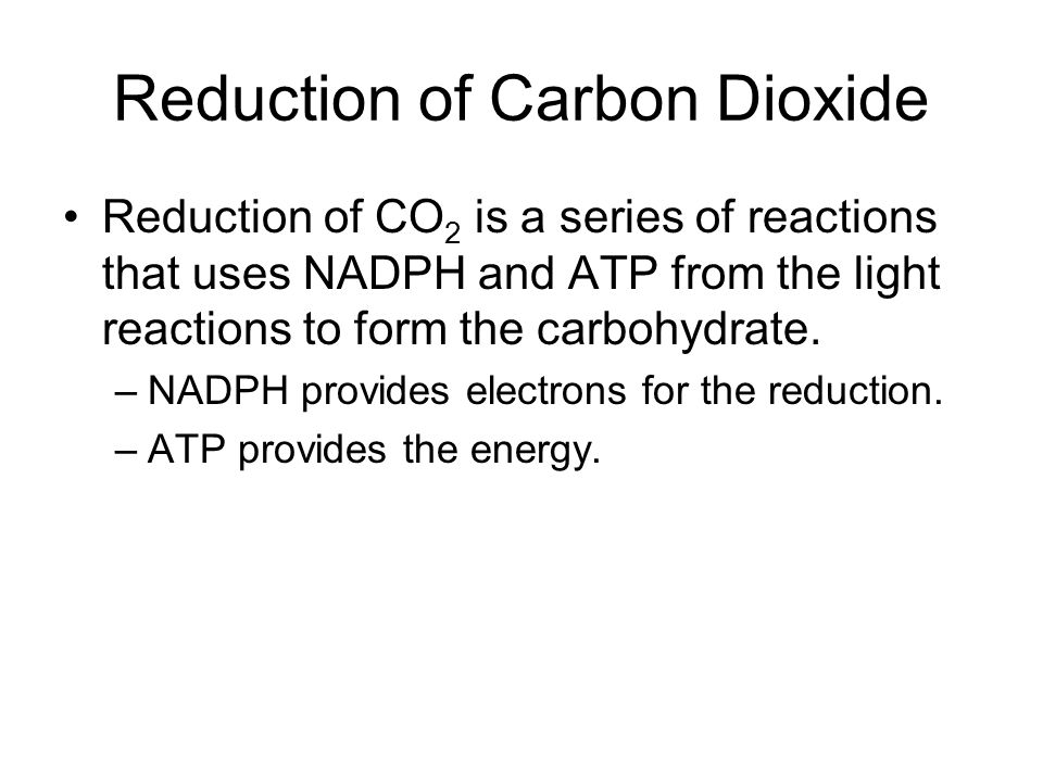 Reduction of Carbon Dioxide Reduction of CO 2 is a series of reactions that uses NADPH and ATP from the light reactions to form the carbohydrate. –NAD