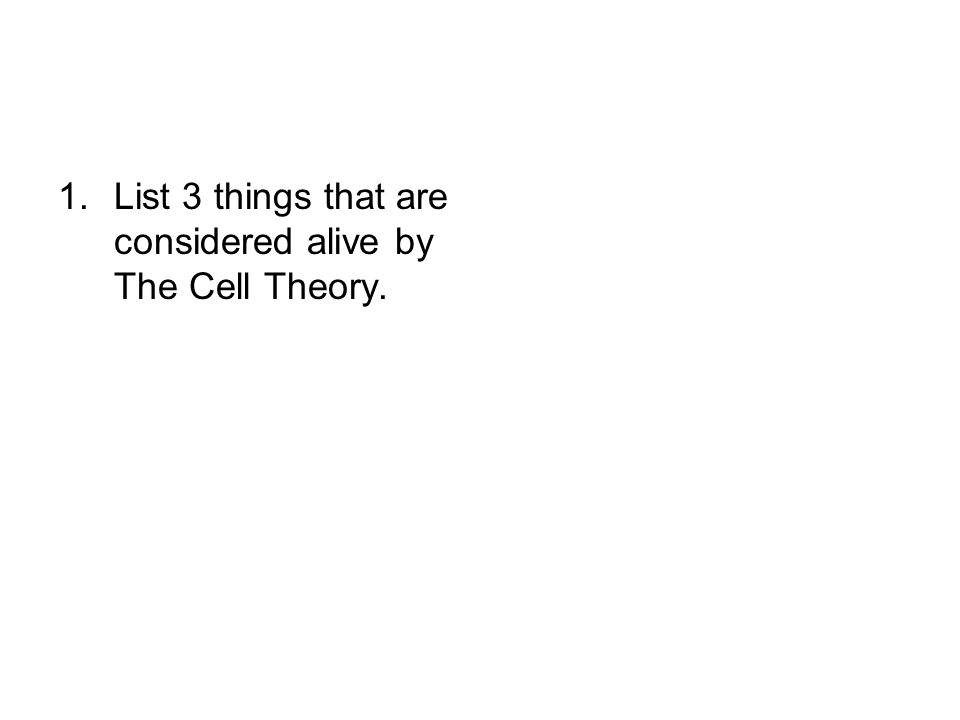 1.List 3 things that are considered alive by The Cell Theory.