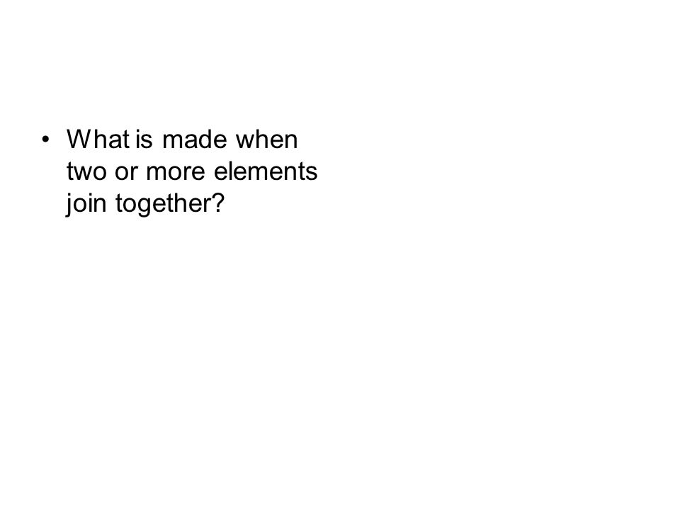 What is made when two or more elements join together?