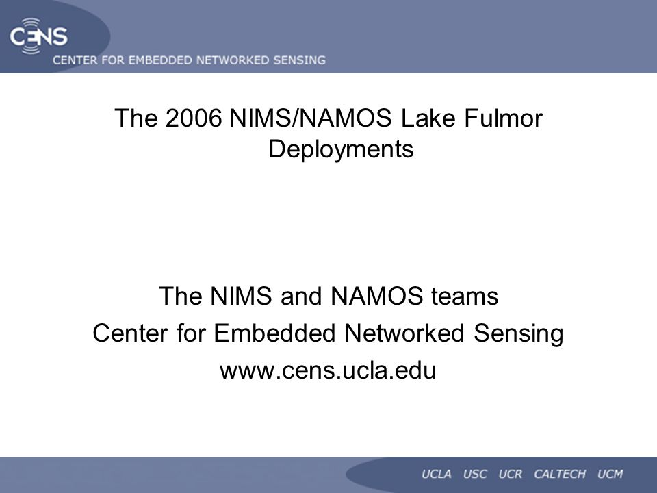 The 2006 NIMS/NAMOS Lake Fulmor Deployments The NIMS and NAMOS teams Center for Embedded Networked Sensing www.cens.ucla.edu