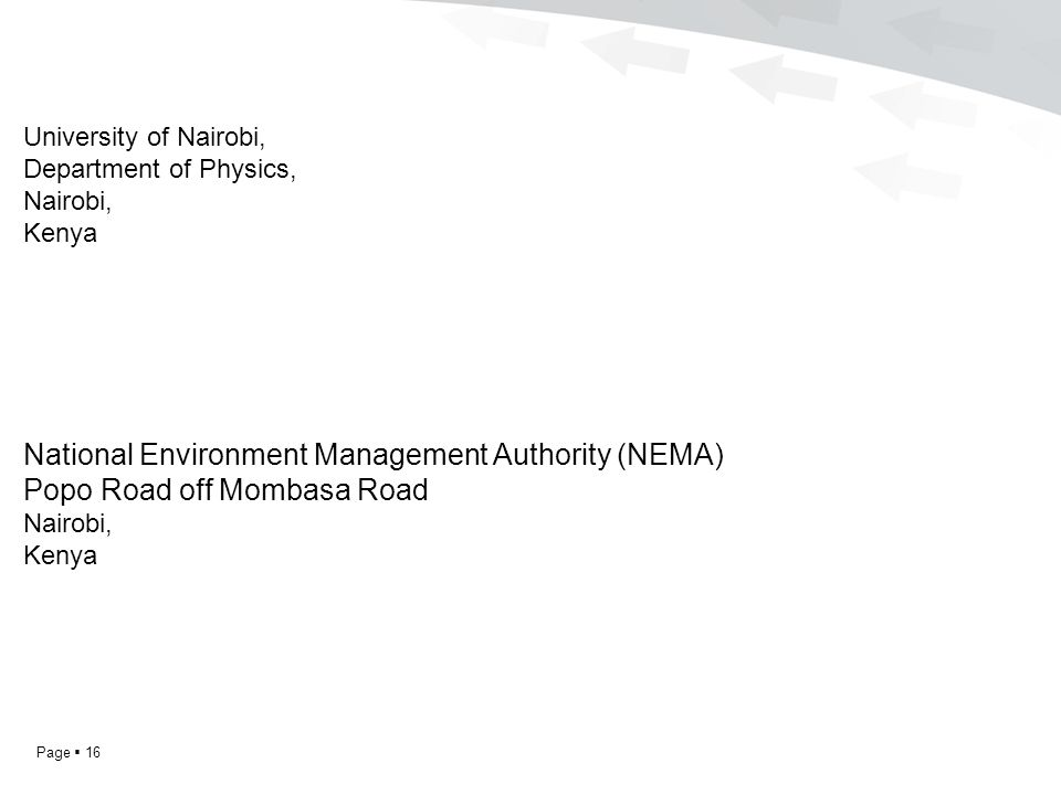Page  16 University of Nairobi, Department of Physics, Nairobi, Kenya National Environment Management Authority (NEMA) Popo Road off Mombasa Road Nairobi, Kenya