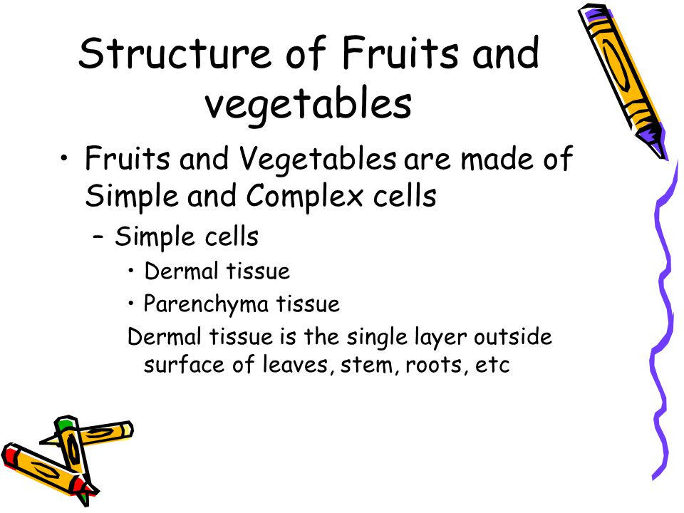 Structure of Fruits and vegetables Fruits and Vegetables are made of Simple and Complex cells –Simple cells Dermal tissue Parenchyma tissue Dermal tis