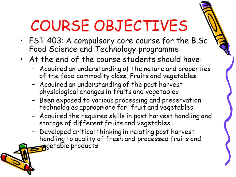 COURSE OUTLINE 1Classification of Fruits and Vegetable 2Structure of Fruits and Vegetables 3Chemical Composition 4Post harvest Physiology 5Storage of fresh fruits and vegetable *Controlled Atmosphere *Modified Atmosphere 6Pretreatment methods: Blanching,sulphiting
