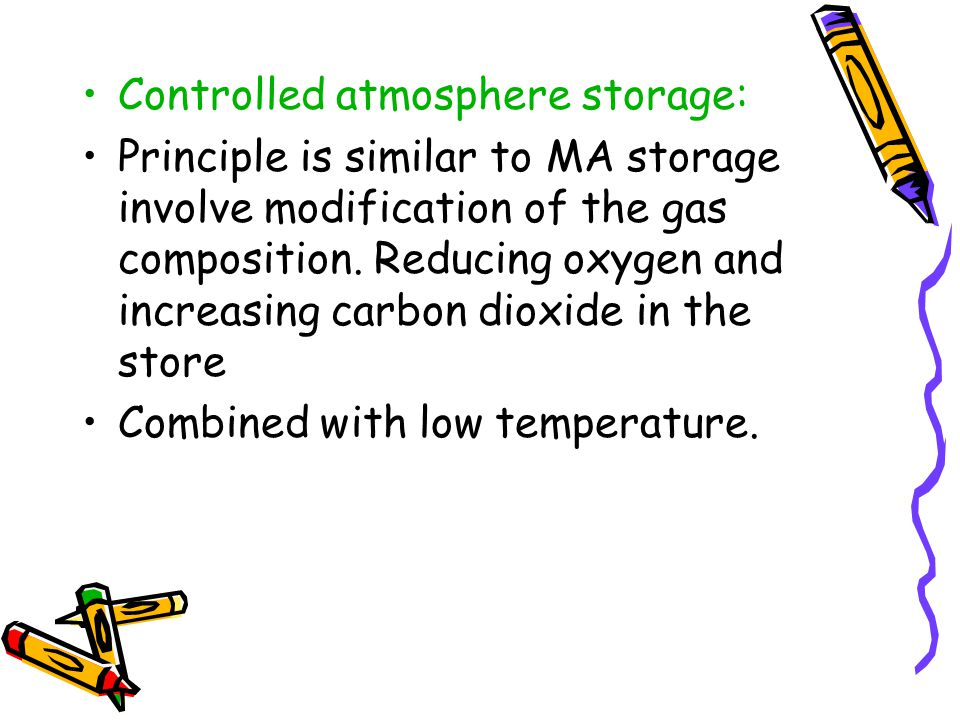 Controlled atmosphere storage: Principle is similar to MA storage involve modification of the gas composition. Reducing oxygen and increasing carbon d