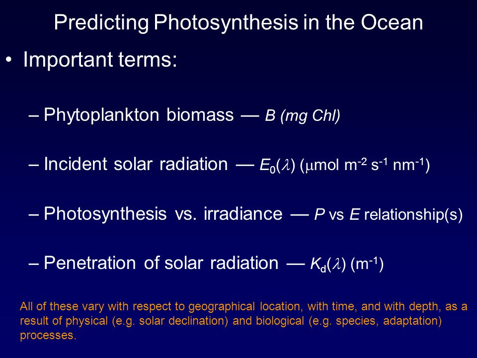 Predicting Photosynthesis in the Ocean Important terms: –Phytoplankton biomass — B (mg Chl) –Incident solar radiation — E 0 ( ) (  mol m -2 s -1 nm -