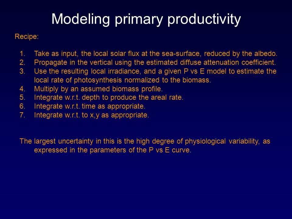 Modeling primary productivity 1.Take as input, the local solar flux at the sea-surface, reduced by the albedo. 2.Propagate in the vertical using the e