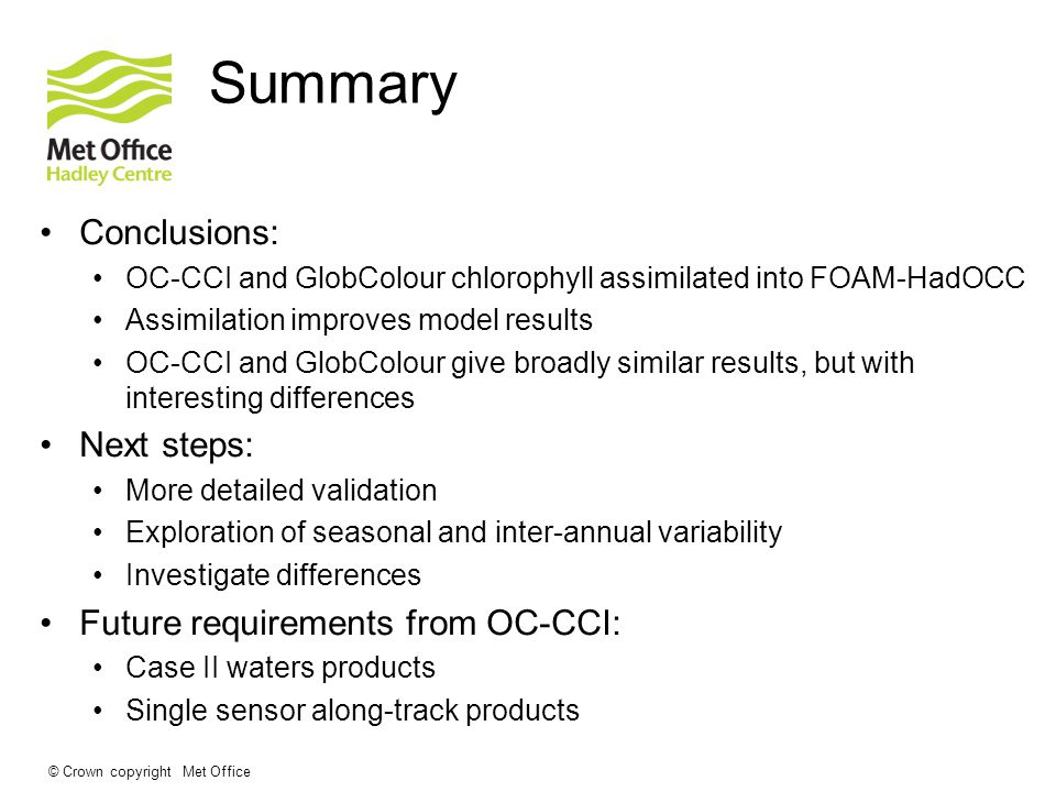 © Crown copyright Met Office Summary Conclusions: OC-CCI and GlobColour chlorophyll assimilated into FOAM-HadOCC Assimilation improves model results OC-CCI and GlobColour give broadly similar results, but with interesting differences Next steps: More detailed validation Exploration of seasonal and inter-annual variability Investigate differences Future requirements from OC-CCI: Case II waters products Single sensor along-track products