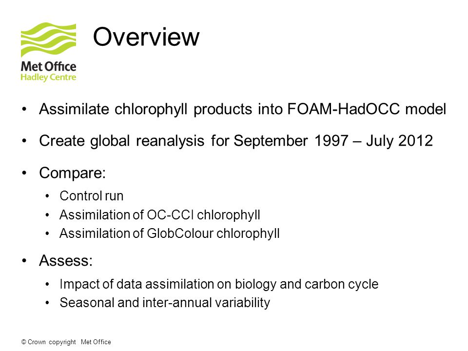 © Crown copyright Met Office Overview Assimilate chlorophyll products into FOAM-HadOCC model Create global reanalysis for September 1997 – July 2012 Compare: Control run Assimilation of OC-CCI chlorophyll Assimilation of GlobColour chlorophyll Assess: Impact of data assimilation on biology and carbon cycle Seasonal and inter-annual variability
