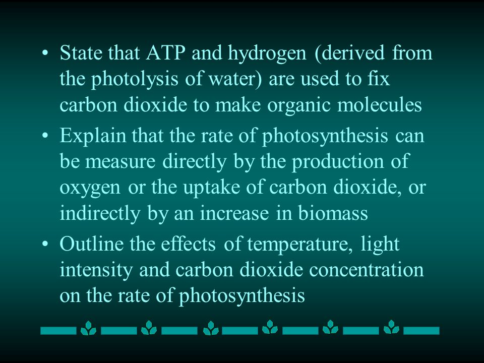 State that ATP and hydrogen (derived from the photolysis of water) are used to fix carbon dioxide to make organic molecules Explain that the rate of photosynthesis can be measure directly by the production of oxygen or the uptake of carbon dioxide, or indirectly by an increase in biomass Outline the effects of temperature, light intensity and carbon dioxide concentration on the rate of photosynthesis