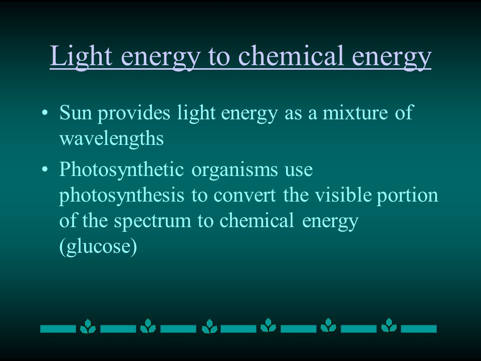 Light energy to chemical energy Sun provides light energy as a mixture of wavelengths Photosynthetic organisms use photosynthesis to convert the visible portion of the spectrum to chemical energy (glucose)