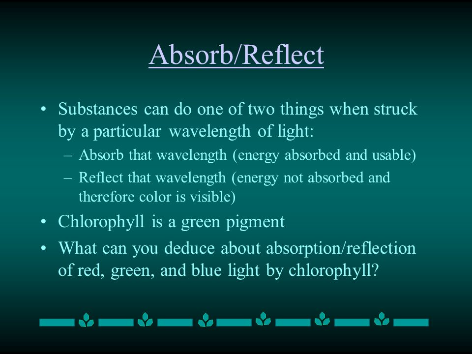 Absorb/Reflect Substances can do one of two things when struck by a particular wavelength of light: –Absorb that wavelength (energy absorbed and usable) –Reflect that wavelength (energy not absorbed and therefore color is visible) Chlorophyll is a green pigment What can you deduce about absorption/reflection of red, green, and blue light by chlorophyll