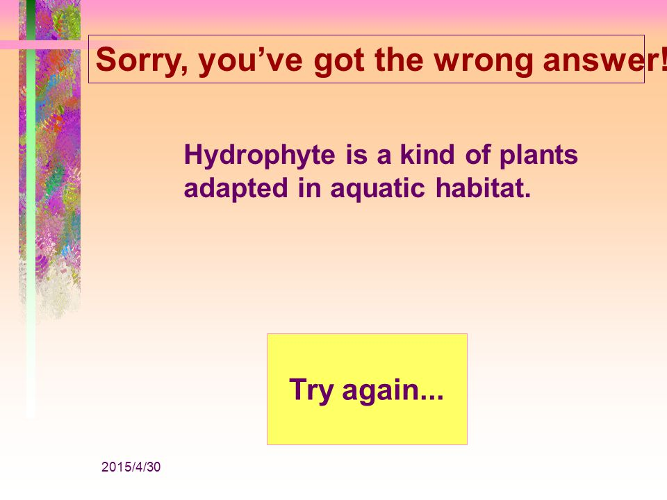 2015/4/30 Sorry, you've got the wrong answer!!! Xerophyte is a kind of plants adapted in desert habitat. Try again...