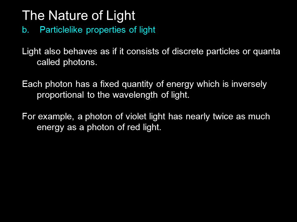 The Nature of Light b. Particlelike properties of light Light also behaves as if it consists of discrete particles or quanta called photons. Each phot