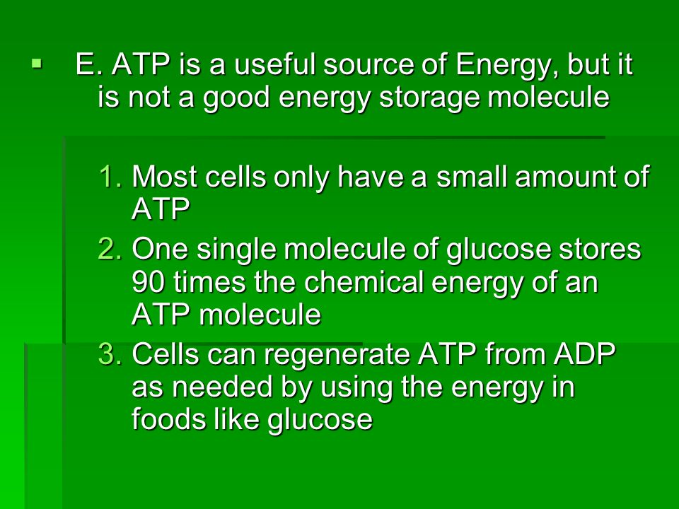  E. ATP is a useful source of Energy, but it is not a good energy storage molecule 1.Most cells only have a small amount of ATP 2.One single molecule