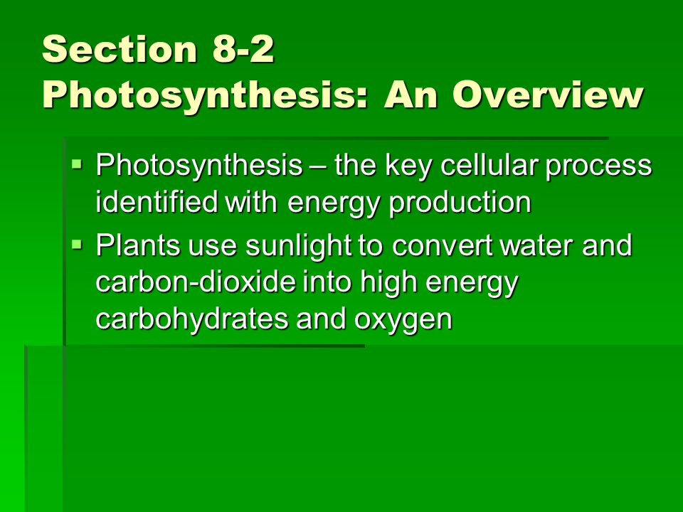 Section 8-2 Photosynthesis: An Overview  Photosynthesis – the key cellular process identified with energy production  Plants use sunlight to convert