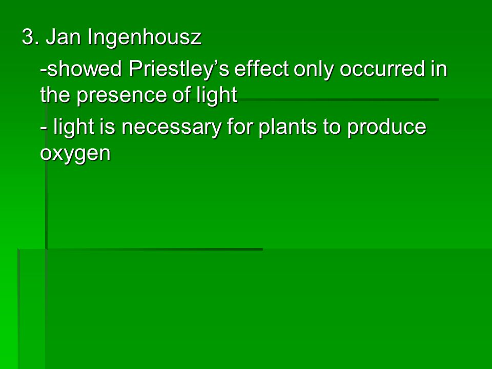 3. Jan Ingenhousz -showed Priestley's effect only occurred in the presence of light - light is necessary for plants to produce oxygen