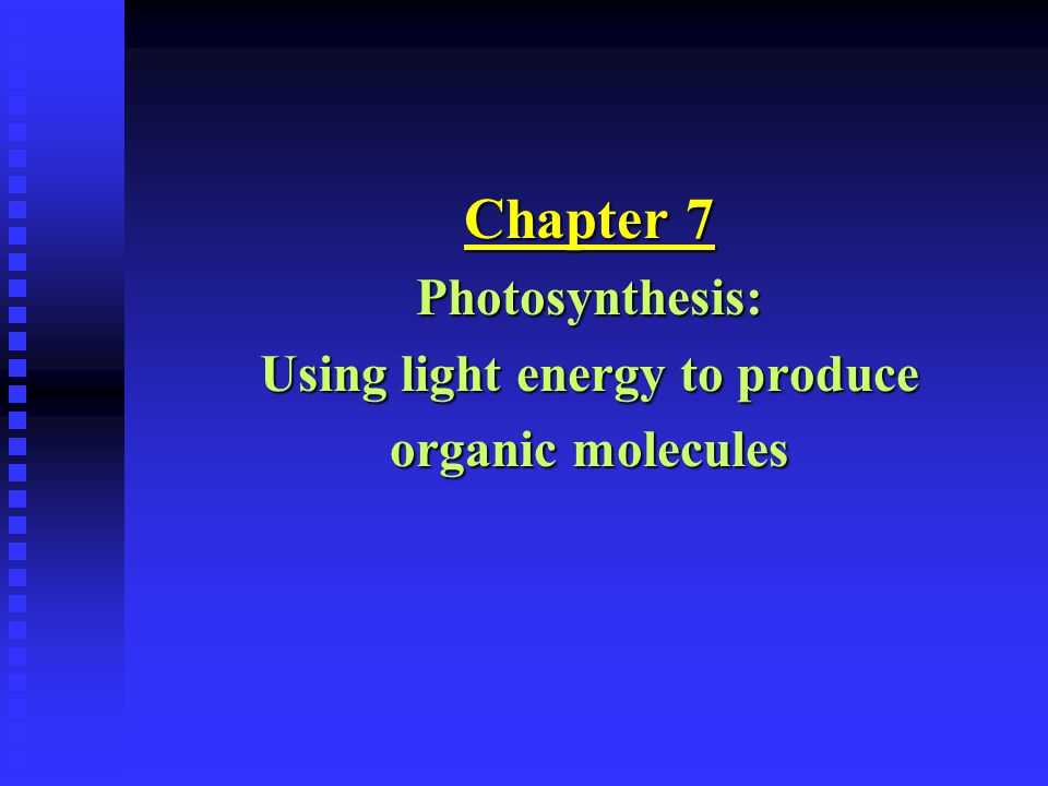 Chapter 7 Photosynthesis: Using light energy to produce organic molecules