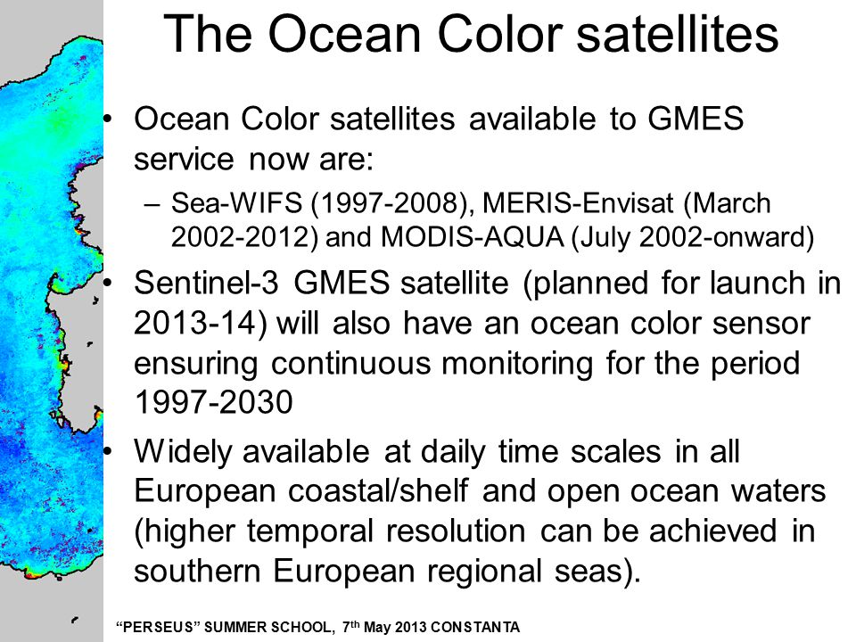 """PERSEUS"" SUMMER SCHOOL, 7 th May 2013 CONSTANTA The Ocean Color satellites Ocean Color satellites available to GMES service now are: –Sea-WIFS (1997-"