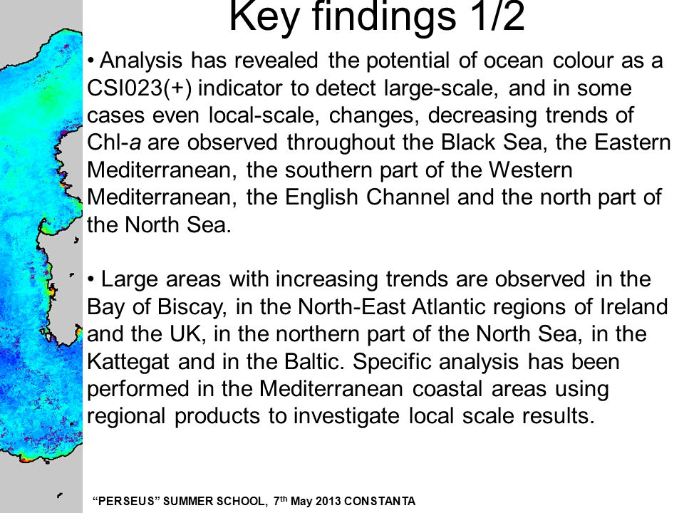"""PERSEUS"" SUMMER SCHOOL, 7 th May 2013 CONSTANTA Key findings 1/2 Analysis has revealed the potential of ocean colour as a CSI023(+) indicator to dete"