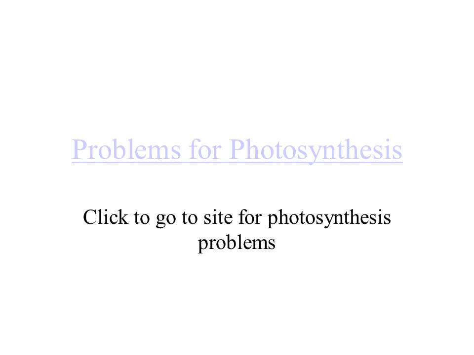 Problems for Photosynthesis Click to go to site for photosynthesis problems