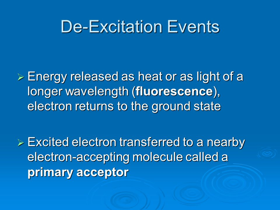 De-Excitation Events  Energy released as heat or as light of a longer wavelength (fluorescence), electron returns to the ground state  Excited elect