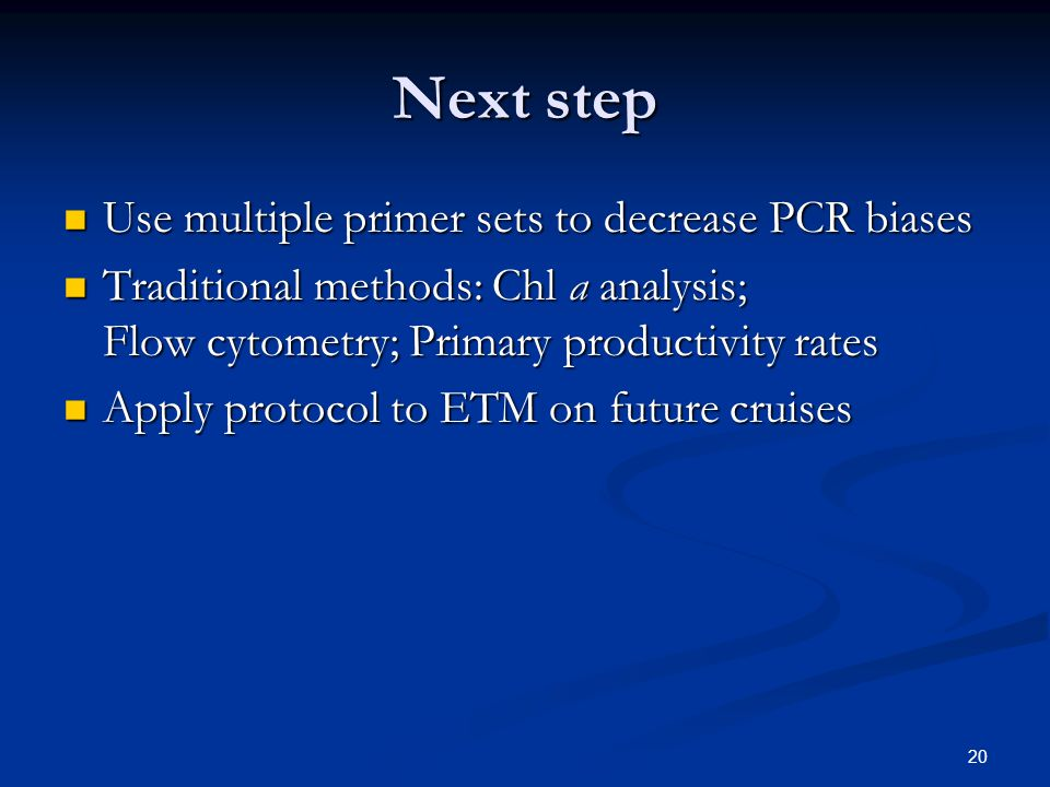 20 Next step Use multiple primer sets to decrease PCR biases Use multiple primer sets to decrease PCR biases Traditional methods: Chl a analysis; Flow cytometry; Primary productivity rates Traditional methods: Chl a analysis; Flow cytometry; Primary productivity rates Apply protocol to ETM on future cruises Apply protocol to ETM on future cruises