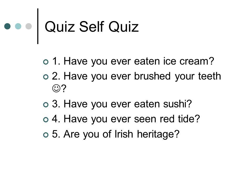 Quiz Self Quiz 1.Have you ever eaten ice cream. 2.