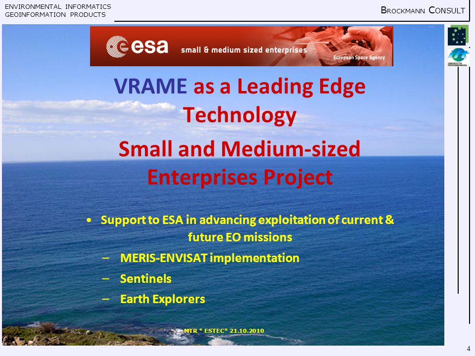 ENVIRONMENTAL INFORMATICS GEOINFORMATION PRODUCTS B ROCKMANN C ONSULT MTR * ESTEC* 21.10.2010 4 VRAME as a Leading Edge Technology Small and Medium-sized Enterprises Project Support to ESA in advancing exploitation of current & future EO missions – MERIS-ENVISAT implementation – Sentinels – Earth Explorers
