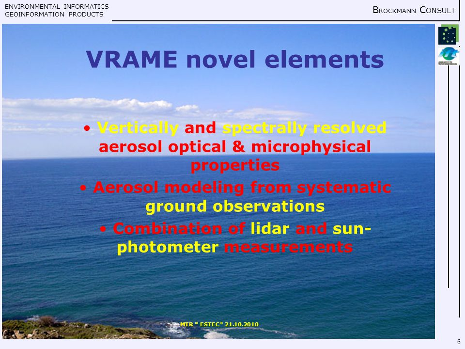 ENVIRONMENTAL INFORMATICS GEOINFORMATION PRODUCTS B ROCKMANN C ONSULT MTR * ESTEC* 21.10.2010 6 VRAME novel elements Vertically and spectrally resolved aerosol optical & microphysical properties Aerosol modeling from systematic ground observations Combination of lidar and sun- photometer measurements