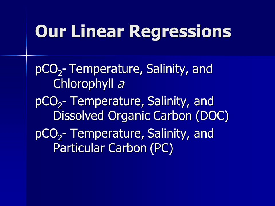 Our Linear Regressions pCO 2 - Temperature, Salinity, and Chlorophyll a pCO 2 - Temperature, Salinity, and Dissolved Organic Carbon (DOC) pCO 2 - Temperature, Salinity, and Particular Carbon (PC)